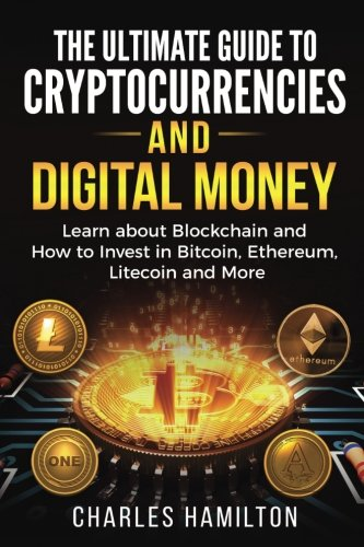 Cryptocurrency: The Ultimate Guide to Cryptocurrencies and Digital Money; Learn about Blockchain and How to Invest in Bitcoin, Ethereum, Litecoin and More